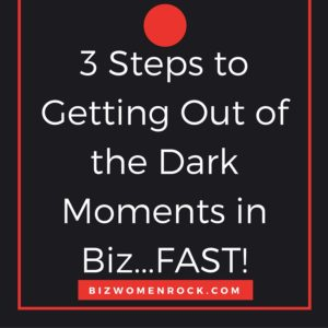 3 Steps to Getting Out of the Dark Moments in Biz...FAST!