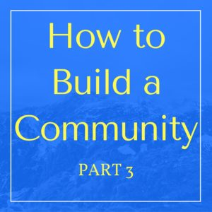 how to build a community - part 3