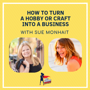 How to Turn a Hobby or Craft Into a Business with Sue